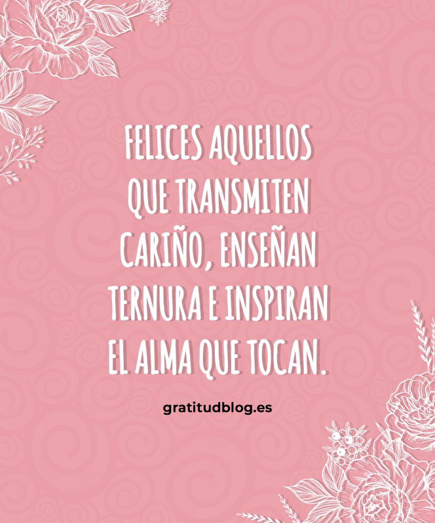 Felices aquellos que transmiten cariño, enseñan ternura e inspiran el alma que tocan.